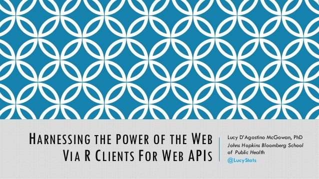 HARNESSING THE POWER OF THE WEB VIA R CLIENTS FOR WEB APIS Lucy D'Agostino McGowan, PhD Johns Hopkins Bloomberg School of ...