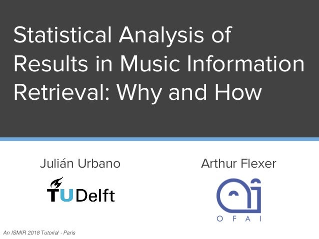 Statistical Analysis of Results in Music Information Retrieval: Why and How Julián Urbano Arthur Flexer An ISMIR 2018 Tuto...
