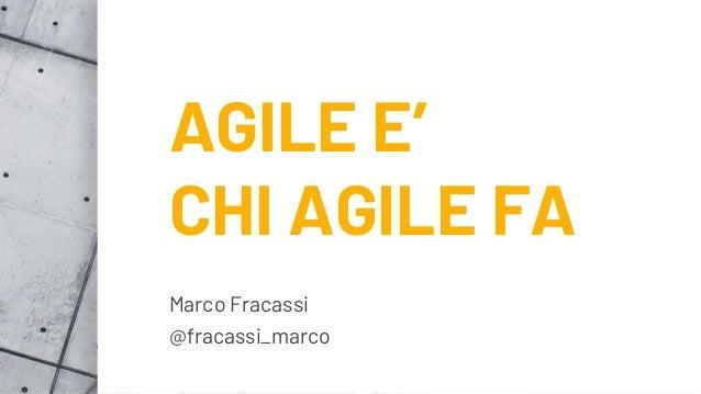 AGILE E' CHI AGILE FA Marco Fracassi @fracassi_marco
