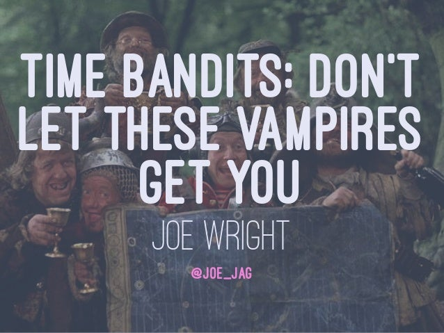 TIME BANDITS: DON'T LET THESE VAMPIRES GET YOU JOE WRIGHT @JOE_JAG
