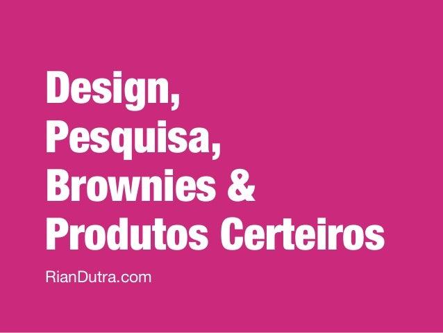 Design, Pesquisa, Brownies & Produtos Certeiros RianDutra.com