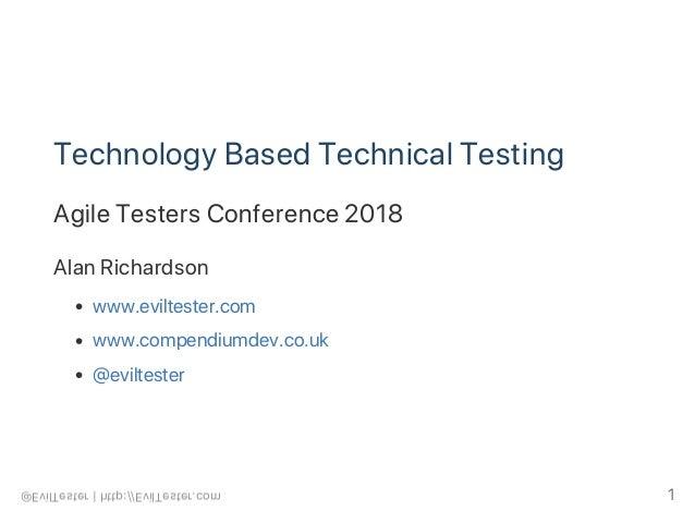 Technology Based Technical Testing Agile Testers Conference 2018 Alan Richardson www.eviltester.com www.compendiumdev.co.u...