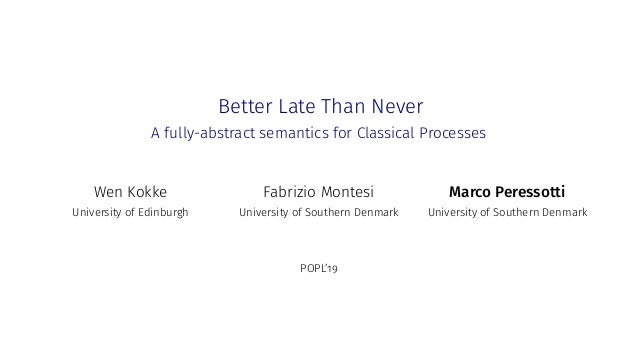 Better Late Than Never A fully-abstract semantics for Classical Processes Wen Kokke University of Edinburgh Fabrizio Monte...