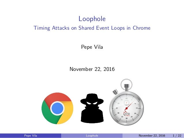 Loophole Timing Attacks on Shared Event Loops in Chrome Pepe Vila November 22, 2016 Pepe Vila Loophole November 22, 2016 1...