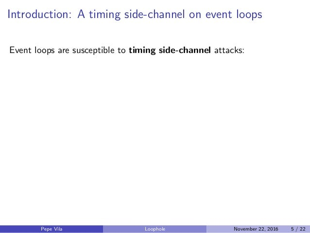 Introduction: A timing side-channel on event loops Event loops are susceptible to timing side-channel attacks: Pepe Vila L...
