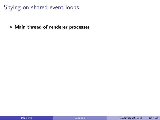 Spying on shared event loops Main thread of renderer processes Pepe Vila Loophole November 22, 2016 12 / 22