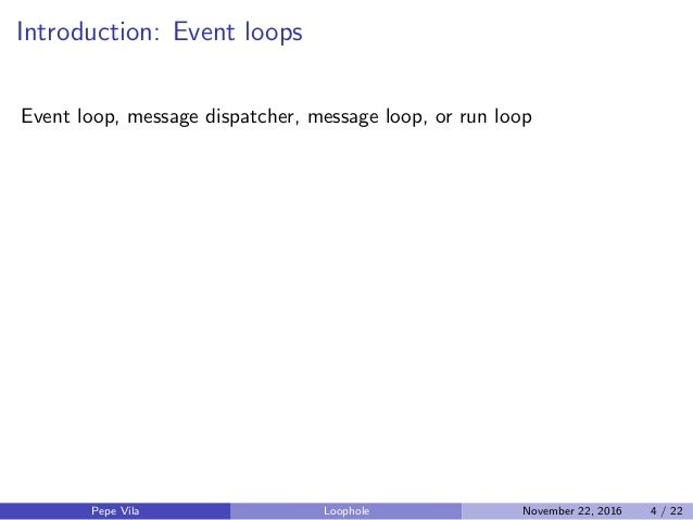 Introduction: Event loops Event loop, message dispatcher, message loop, or run loop Pepe Vila Loophole November 22, 2016 4...