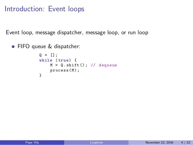Introduction: Event loops Event loop, message dispatcher, message loop, or run loop FIFO queue & dispatcher: Q = []; while...
