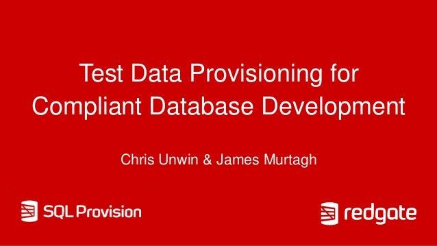 Test Data Provisioning for Compliant Database Development Chris Unwin & James Murtagh
