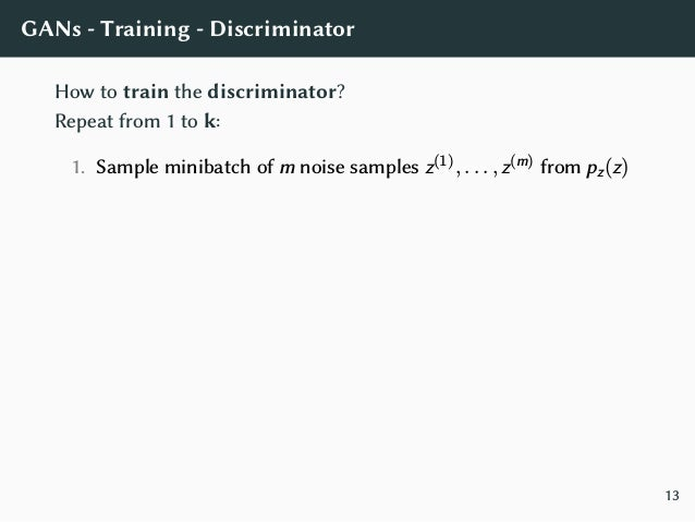GANs - Training - Discriminator How to train the discriminator? Repeat from 1 to k: 1. Sample minibatch of m noise samples...