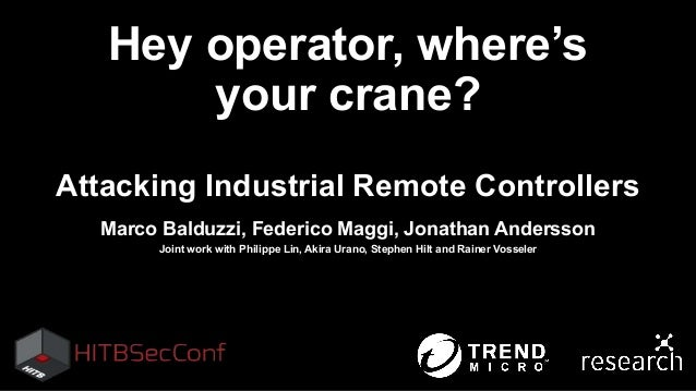 Hey operator, where's your crane? Attacking Industrial Remote Controllers Marco Balduzzi, Federico Maggi, Jonathan Anderss...