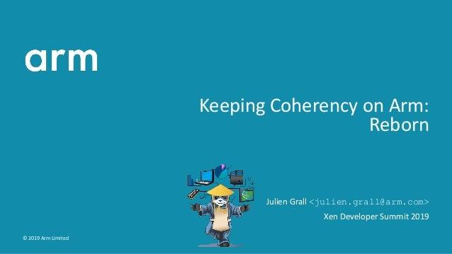 Keeping Coherency on Arm: Reborn Julien Grall <julien.grall@arm.com> Xen Developer Summit 2019 © 2019 Arm Limited