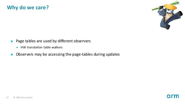 Why do we care? Page tables are used by different observers HW transla on table walkers Observers may be accessing the page...