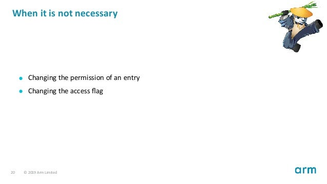 When it is not necessary Changing the permission of an entry Changing the access flag 20 © 2019 Arm Limited