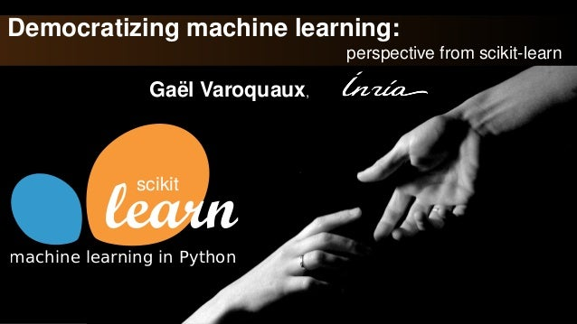 Democratizing machine learning: perspective from scikit-learn Gaël Varoquaux, scikit machine learning in Python