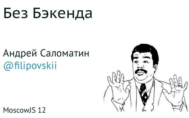 Без Бэкенда Андрей Саломатин @filipovskii MoscowJS 12
