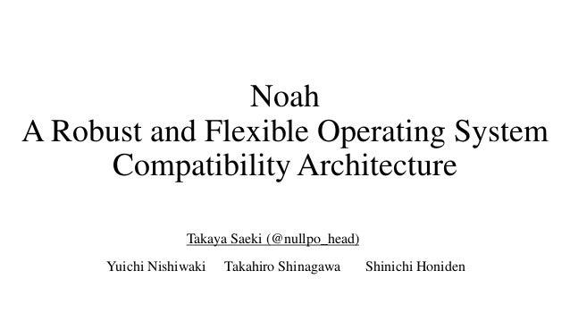 Noah A Robust and Flexible Operating System Compatibility Architecture Takahiro Shinagawa Shinichi HonidenYuichi Nishiwaki...