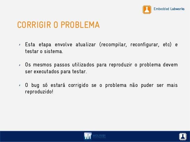 Embedded Labworks CORRIGIR O PROBLEMA ✗ Esta etapa envolve atualizar (recompilar, reconfigurar, etc) e testar o sistema. ✗...
