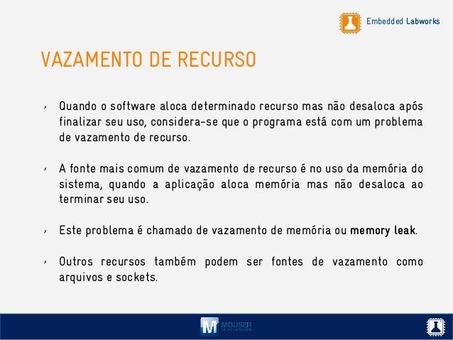 Embedded Labworks VAZAMENTO DE RECURSO ✗ Quando o software aloca determinado recurso mas não desaloca após finalizar seu u...
