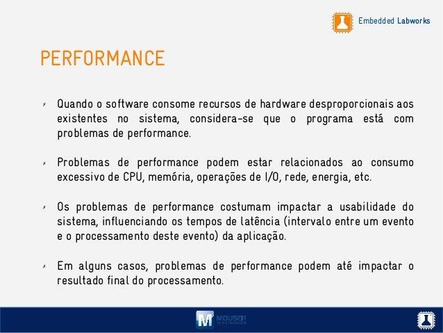 Embedded Labworks PERFORMANCE ✗ Quando o software consome recursos de hardware desproporcionais aos existentes no sistema,...