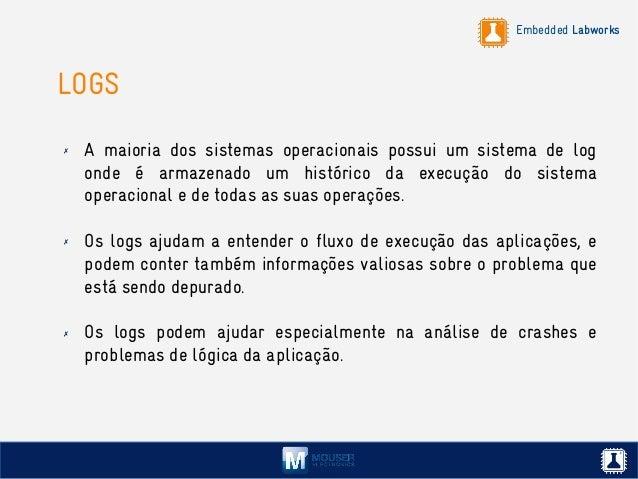 Embedded Labworks LOGS ✗ A maioria dos sistemas operacionais possui um sistema de log onde é armazenado um histórico da ex...