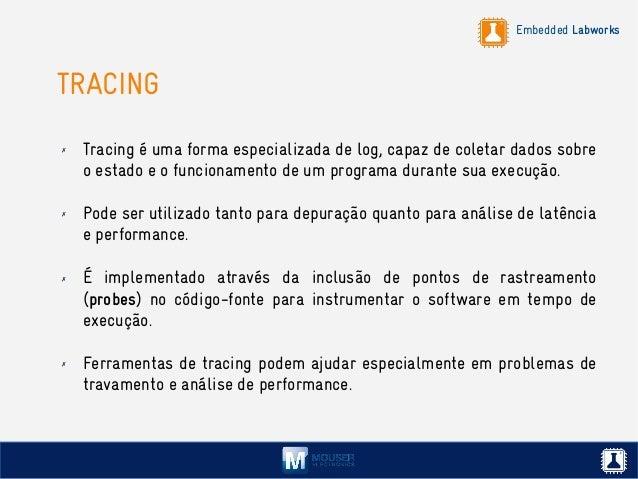Embedded Labworks TRACING ✗ Tracing é uma forma especializada de log, capaz de coletar dados sobre o estado e o funcioname...