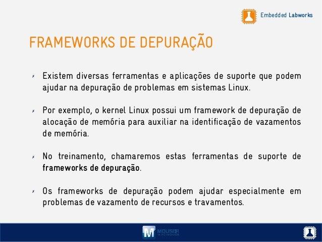Embedded Labworks FRAMEWORKS DE DEPURAÇÃO ✗ Existem diversas ferramentas e aplicações de suporte que podem ajudar na depur...