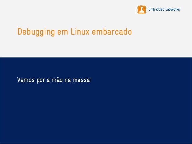 Embedded Labworks Debugging em Linux embarcado Vamos por a mão na massa!