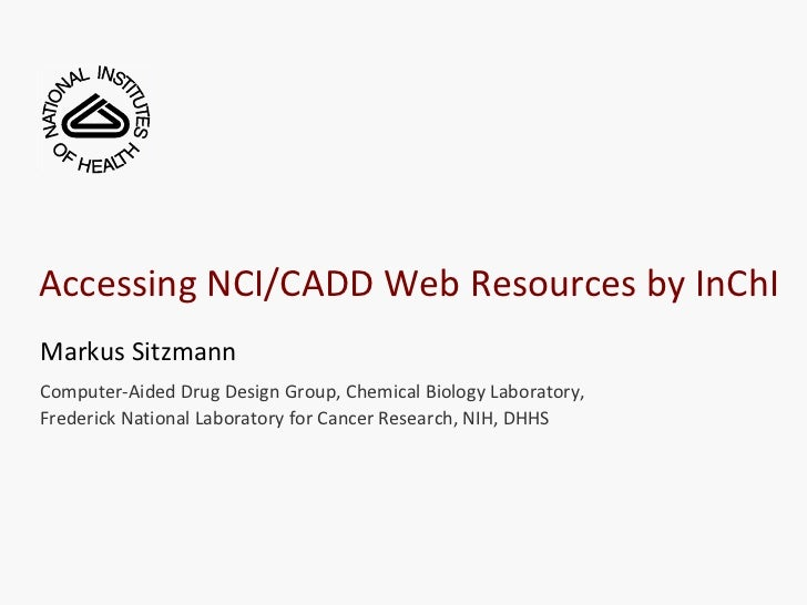 Accessing NCI/CADD Web Resources by InChIMarkus SitzmannComputer-Aided Drug Design Group, Chemical Biology Laboratory,Fred...