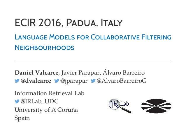 ECIR 2016, PADUA, ITALY LANGUAGE MODELS FOR COLLABORATIVE FILTERING NEIGHBOURHOODS Daniel Valcarce, Javier Parapar, Álvaro...