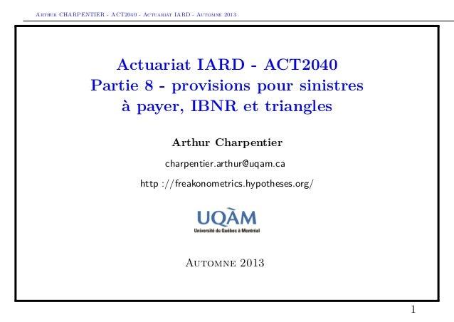 Arthur CHARPENTIER - ACT2040 - Actuariat IARD - Automne 2013  Actuariat IARD - ACT2040 Partie 8 - provisions pour sinistre...
