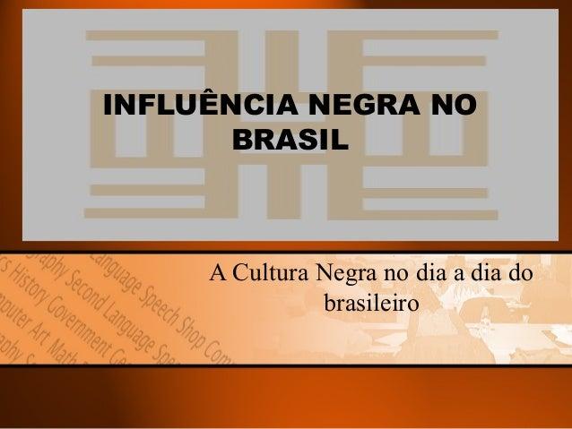 INFLUÊNCIA NEGRA NO BRASIL  A Cultura Negra no dia a dia do brasileiro