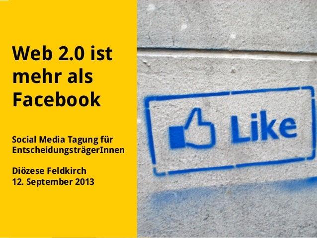 Web 2.0 ist mehr als Facebook Social Media Tagung für EntscheidungsträgerInnen Diözese Feldkirch 12. September 2013