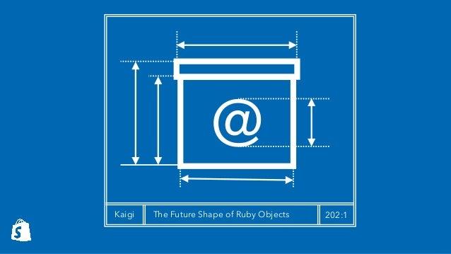 @ Kaigi The Future Shape of Ruby Objects 202:1