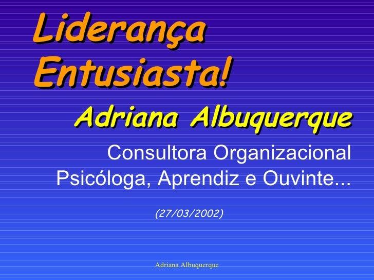 Liderança Entusiasta! <ul><li>Adriana Albuquerque </li></ul><ul><li>Consultora Organizacional Psicóloga, Aprendiz e Ouvint...
