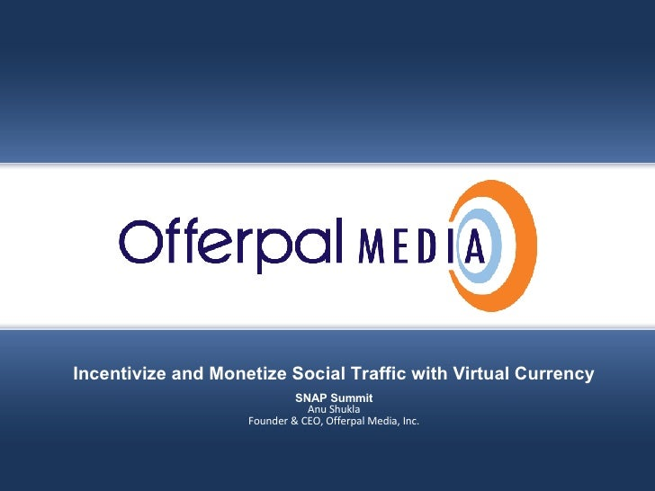 Slide title goes here… Offerpal Media Inc. Confidential Incentivize and Monetize Social Traffic with Virtual Currency SNAP...