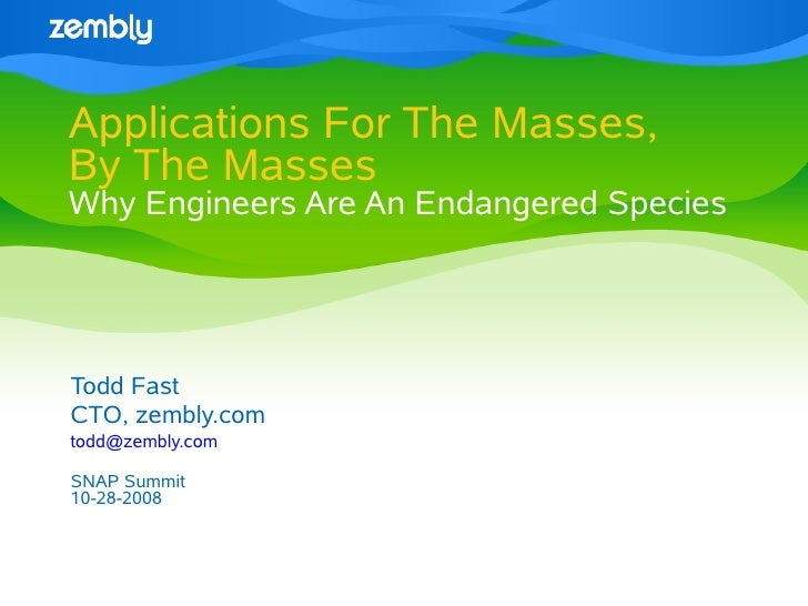 Applications For The Masses, By The Masses Why Engineers Are An Endangered Species     Todd Fast CTO, zembly.com todd@zemb...