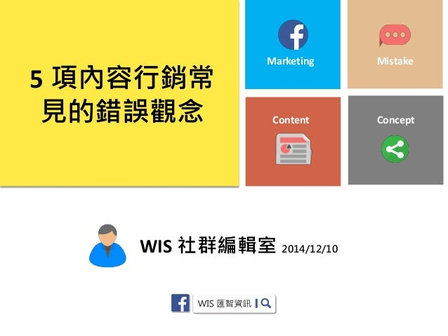 WIS 社群編輯室 2014/12/10  5 項內容行銷常 見的錯誤觀念  Content  Marketing  Mistake  Concept