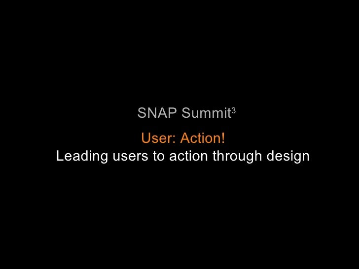 SNAP Summit 3 User: Action! Leading users to action through design