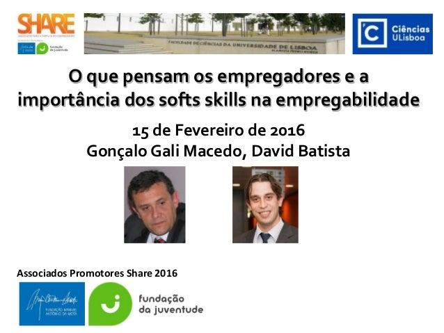 O que pensam os empregadores e a importância dos softs skills na empregabilidade 15 de Fevereiro de 2016 Gonçalo Gali Mace...