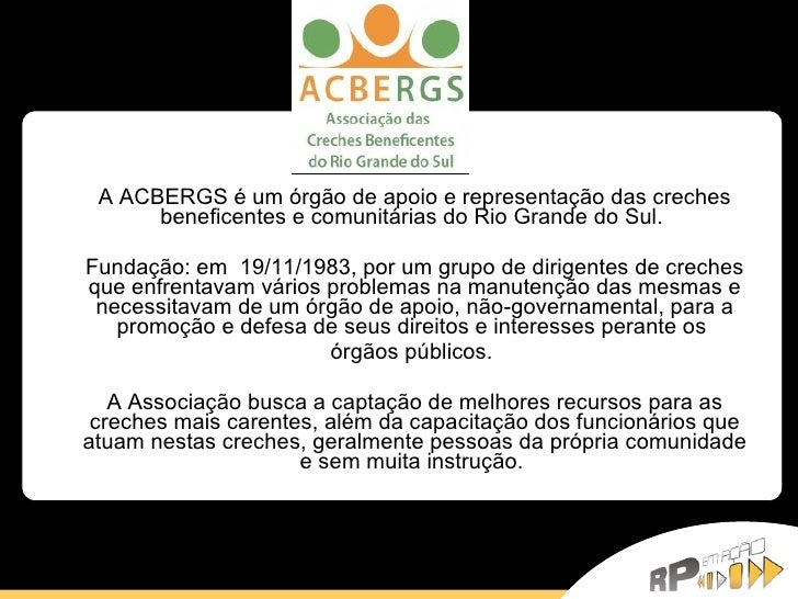 A ACBERGS é um órgão de apoio e representação das creches beneficentes e comunitárias do Rio Grande do Sul.  Fundação: em ...