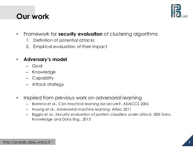 Our work •  Framework for security evaluation of clustering algorithms 1. Definition of potential attacks 2. Empiric...