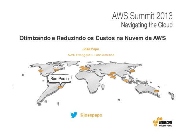 Otimizando e Reduzindo os Custos na Nuvem da AWS José Papo AWS Evangelist - Latin America  @josepapo