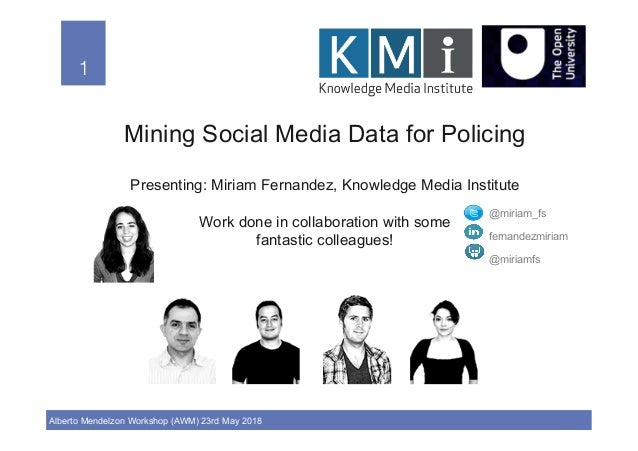 1! Alberto Mendelzon Workshop (AWM) 23rd May 2018 1! Mining Social Media Data for Policing Presenting: Miriam Fernandez, K...