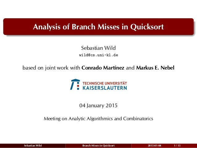Analysis of Branch Misses in Quicksort Sebastian Wild wild@cs.uni-kl.de based on joint work with Conrado Martínez and Mark...