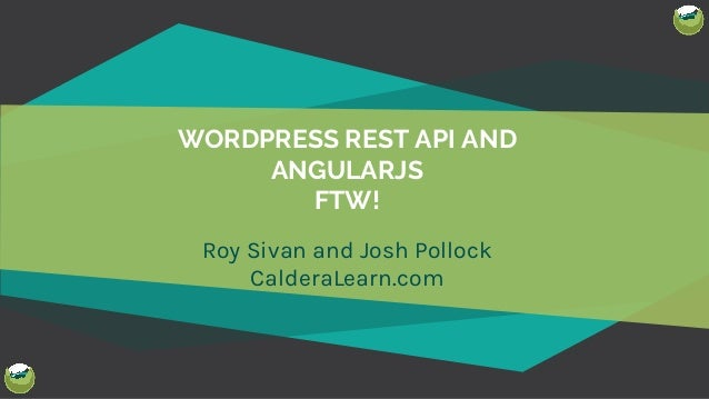 WORDPRESS REST API AND ANGULARJS FTW! Roy Sivan and Josh Pollock CalderaLearn.com