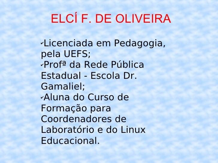 ELCÍ F. DE OLIVEIRA <ul><li>Licenciada em Pedagogia, pela UEFS; </li></ul><ul><li>Profª da Rede Pública Estadual - Escola ...