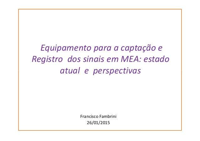 Equipamento para a captação e Registro dos sinais em MEA: estado atual e perspectivasatual e perspectivas Francisco Fambri...