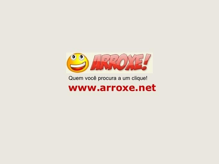 www.arroxe.net Quem você procura a um clique!