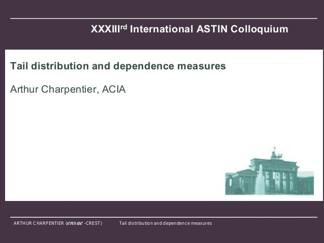 ARTHUR CHARPENTIER (ensae -CREST) Tail distribution and dependence measuresXXXIIIrd International ASTIN ColloquiumTail dis...